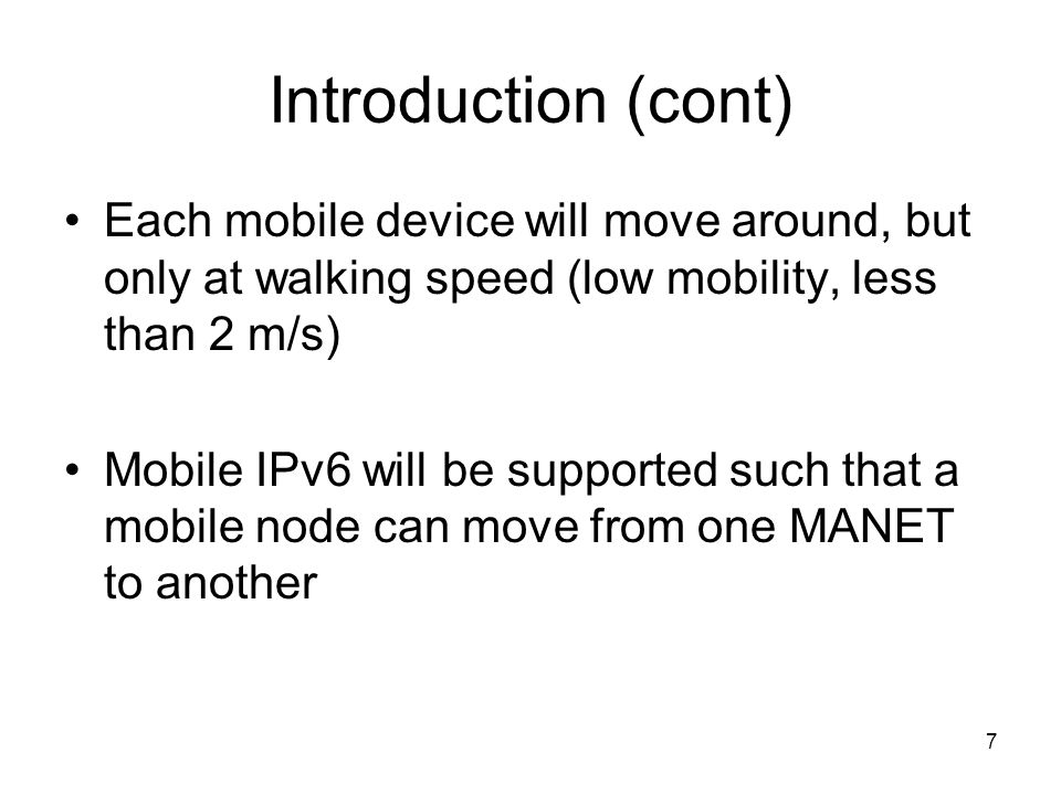 7 Introduction (cont) Each mobile device will move around, but only at walking speed (low mobility, less than 2 m/s) Mobile IPv6 will be supported such that a mobile node can move from one MANET to another