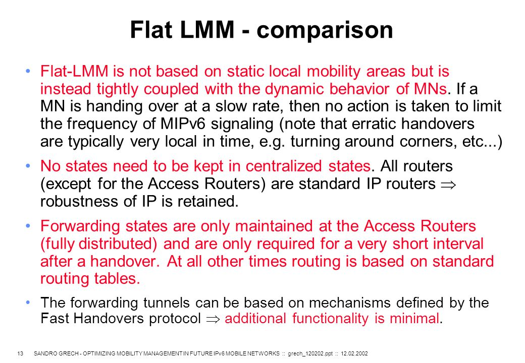 13 SANDRO GRECH - OPTIMIZING MOBILITY MANAGEMENT IN FUTURE IPv6 MOBILE NETWORKS :: grech_120202.ppt :: 12.02.2002 Flat LMM - comparison Flat-LMM is not based on static local mobility areas but is instead tightly coupled with the dynamic behavior of MNs.