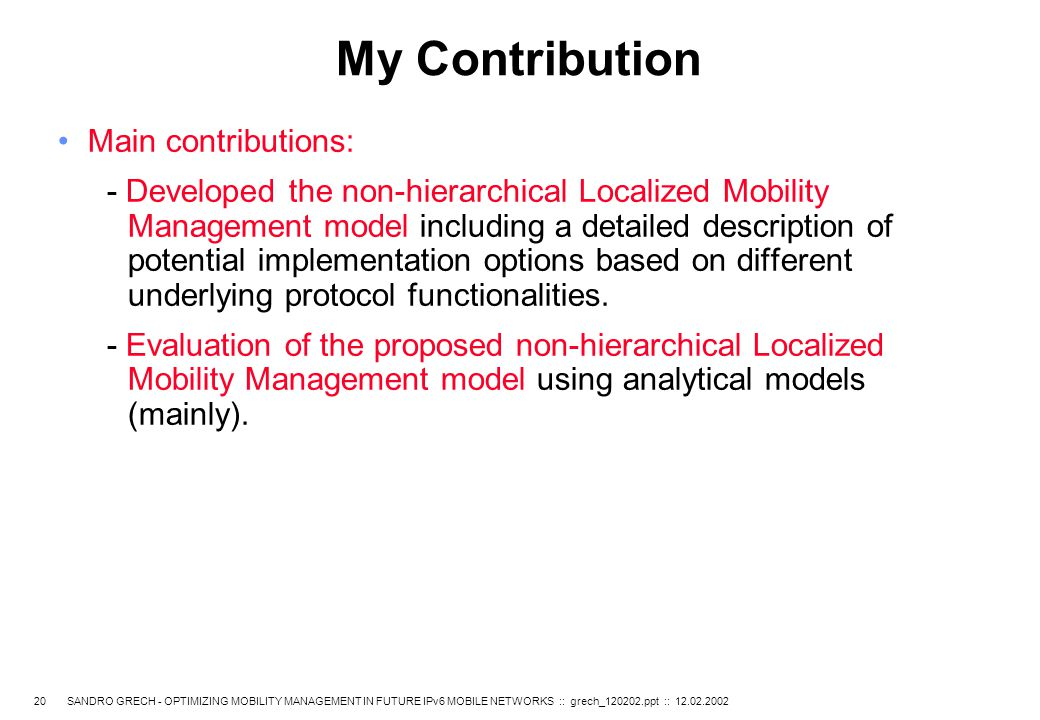 20 SANDRO GRECH - OPTIMIZING MOBILITY MANAGEMENT IN FUTURE IPv6 MOBILE NETWORKS :: grech_120202.ppt :: 12.02.2002 My Contribution Main contributions: - Developed the non-hierarchical Localized Mobility Management model including a detailed description of potential implementation options based on different underlying protocol functionalities.