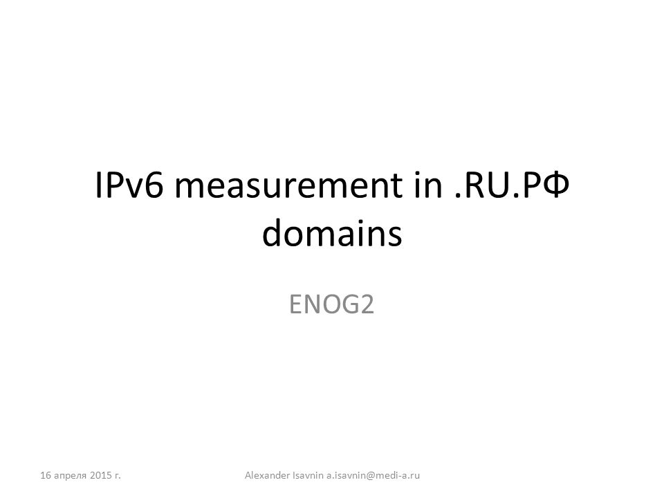 IPv6 measurement in.RU.РФ domains ENOG2 16 апреля 2015 г.Alexander Isavnin a.isavnin@medi-a.ru