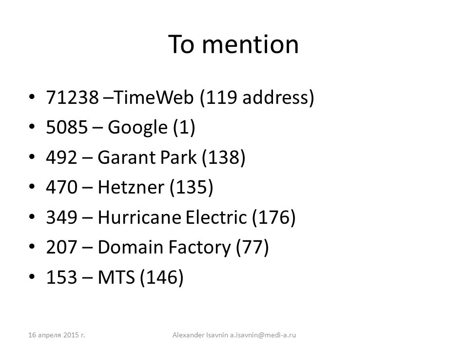 To mention 71238 –TimeWeb (119 address) 5085 – Google (1) 492 – Garant Park (138) 470 – Hetzner (135) 349 – Hurricane Electric (176) 207 – Domain Factory (77) 153 – MTS (146) 16 апреля 2015 г.Alexander Isavnin a.isavnin@medi-a.ru