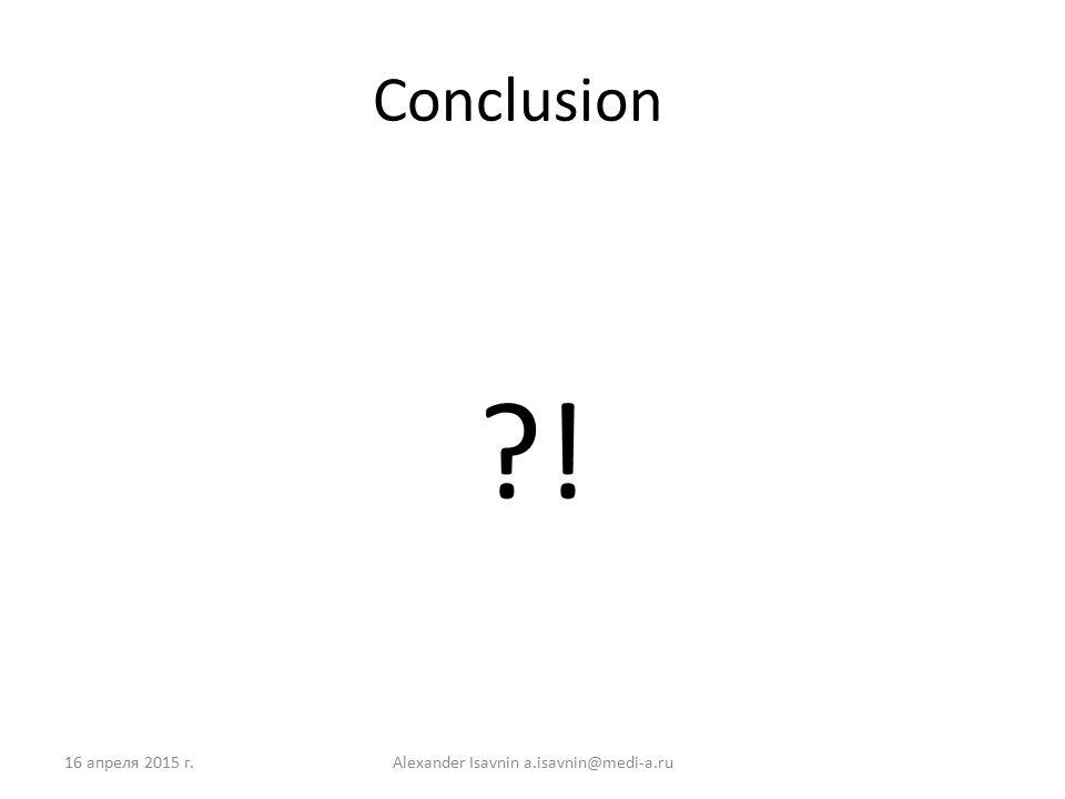 Conclusion ! 16 апреля 2015 г.Alexander Isavnin a.isavnin@medi-a.ru