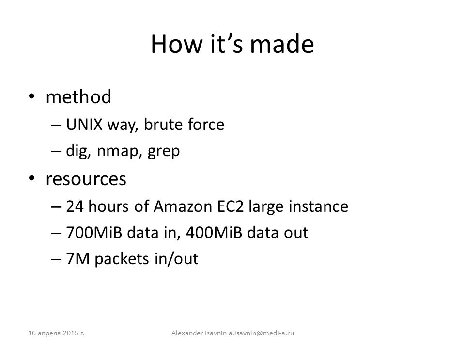 How it's made method – UNIX way, brute force – dig, nmap, grep resources – 24 hours of Amazon EC2 large instance – 700MiB data in, 400MiB data out – 7M packets in/out 16 апреля 2015 г.Alexander Isavnin a.isavnin@medi-a.ru