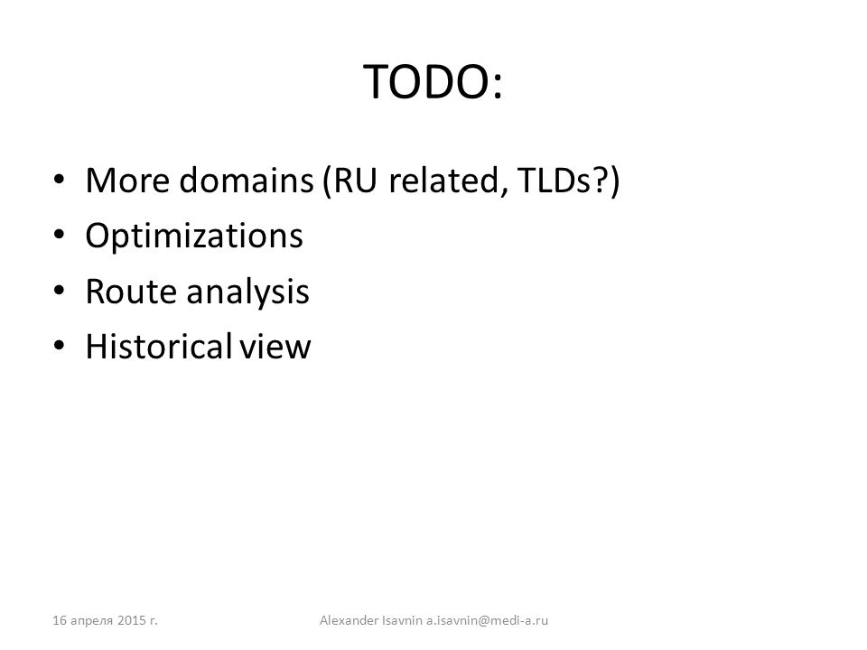 TODO: More domains (RU related, TLDs?) Optimizations Route analysis Historical view 16 апреля 2015 г.Alexander Isavnin a.isavnin@medi-a.ru