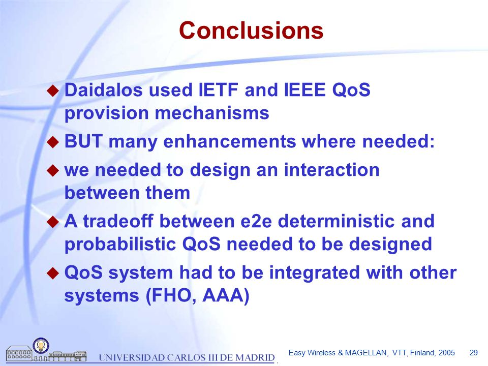 Easy Wireless & MAGELLAN, VTT, Finland, 2005 29 Conclusions u Daidalos used IETF and IEEE QoS provision mechanisms u BUT many enhancements where needed: u we needed to design an interaction between them u A tradeoff between e2e deterministic and probabilistic QoS needed to be designed u QoS system had to be integrated with other systems (FHO, AAA)