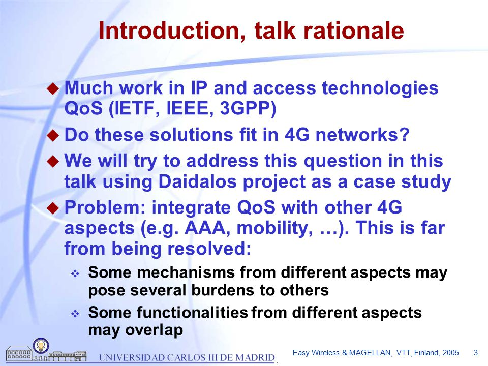 Easy Wireless & MAGELLAN, VTT, Finland, 2005 3 Introduction, talk rationale u Much work in IP and access technologies QoS (IETF, IEEE, 3GPP) u Do these solutions fit in 4G networks.