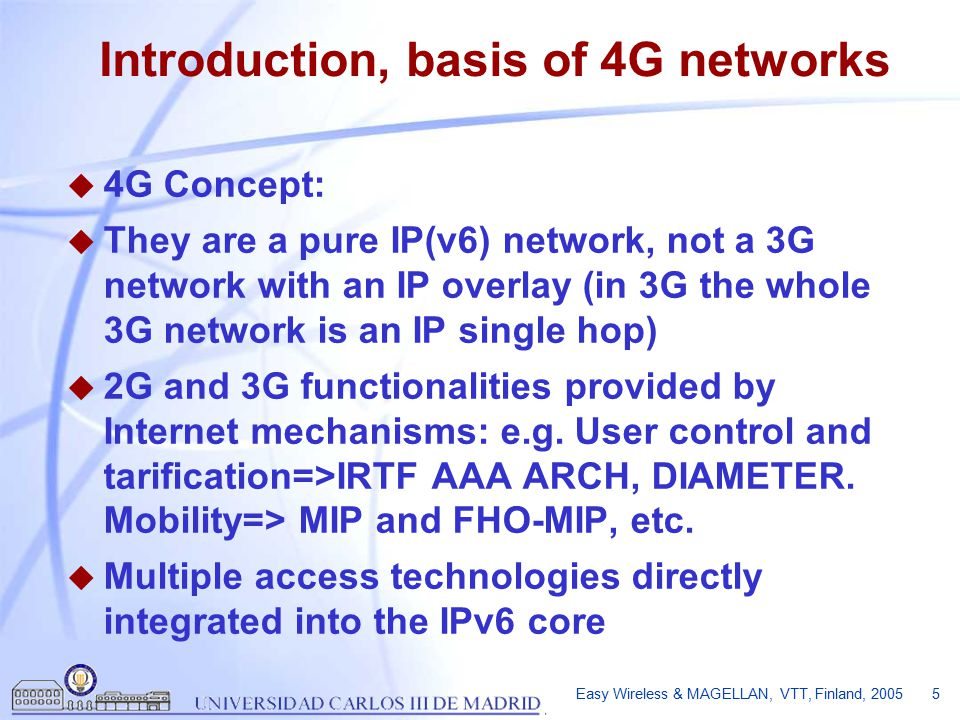 Easy Wireless & MAGELLAN, VTT, Finland, 2005 5 Introduction, basis of 4G networks u 4G Concept: u They are a pure IP(v6) network, not a 3G network with an IP overlay (in 3G the whole 3G network is an IP single hop) u 2G and 3G functionalities provided by Internet mechanisms: e.g.