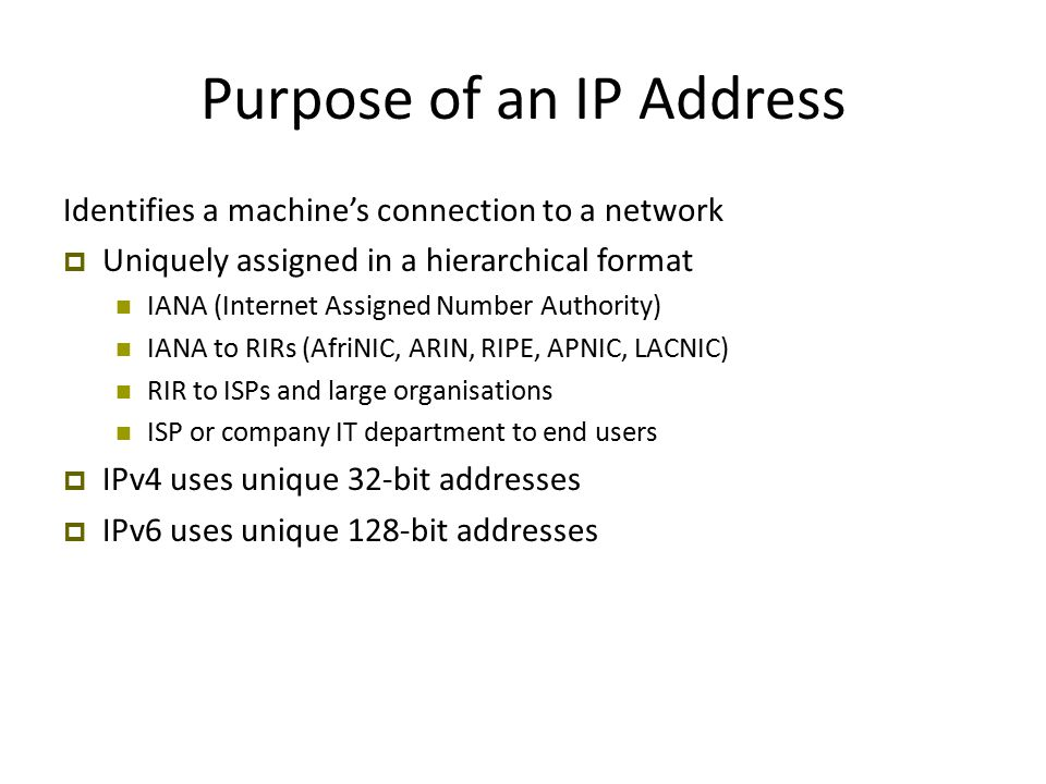 Purpose of an IP Address Identifies a machine's connection to a network  Uniquely assigned in a hierarchical format IANA (Internet Assigned Number Authority) IANA to RIRs (AfriNIC, ARIN, RIPE, APNIC, LACNIC)‏ RIR to ISPs and large organisations ISP or company IT department to end users  IPv4 uses unique 32-bit addresses  IPv6 uses unique 128-bit addresses