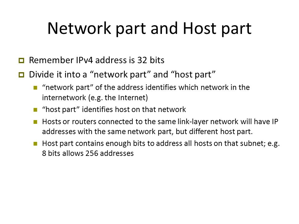 Network part and Host part  Remember IPv4 address is 32 bits  Divide it into a network part and host part network part of the address identifies which network in the internetwork (e.g.