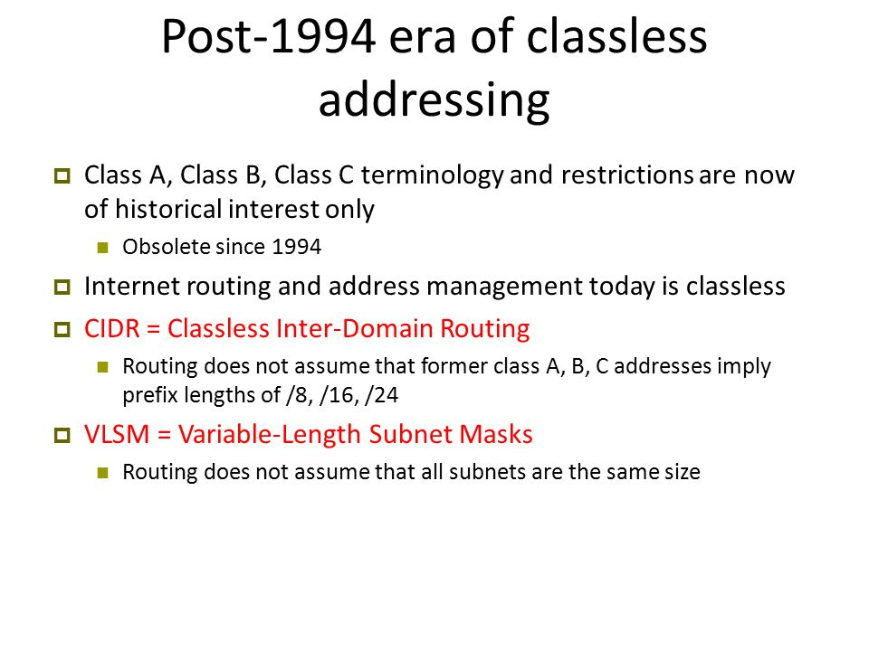 Post-1994 era of classless addressing  Class A, Class B, Class C terminology and restrictions are now of historical interest only Obsolete since 1994  Internet routing and address management today is classless  CIDR = Classless Inter-Domain Routing Routing does not assume that former class A, B, C addresses imply prefix lengths of /8, /16, /24  VLSM = Variable-Length Subnet Masks Routing does not assume that all subnets are the same size
