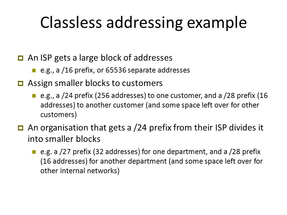 Classless addressing example  An ISP gets a large block of addresses e.g., a /16 prefix, or 65536 separate addresses  Assign smaller blocks to customers e.g., a /24 prefix (256 addresses) to one customer, and a /28 prefix (16 addresses) to another customer (and some space left over for other customers)  An organisation that gets a /24 prefix from their ISP divides it into smaller blocks e.g.