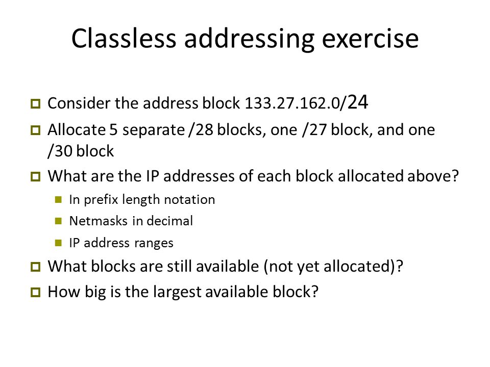 Classless addressing exercise  Consider the address block 133.27.162.0/ 24  Allocate 5 separate /28 blocks, one /27 block, and one /30 block  What are the IP addresses of each block allocated above.