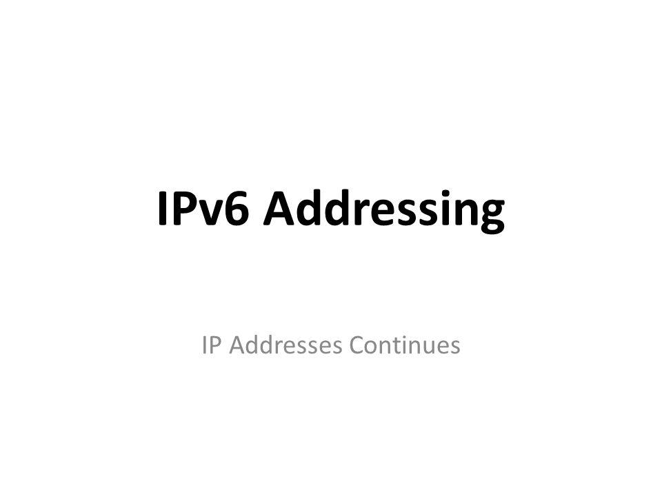 IPv6 Addressing IP Addresses Continues