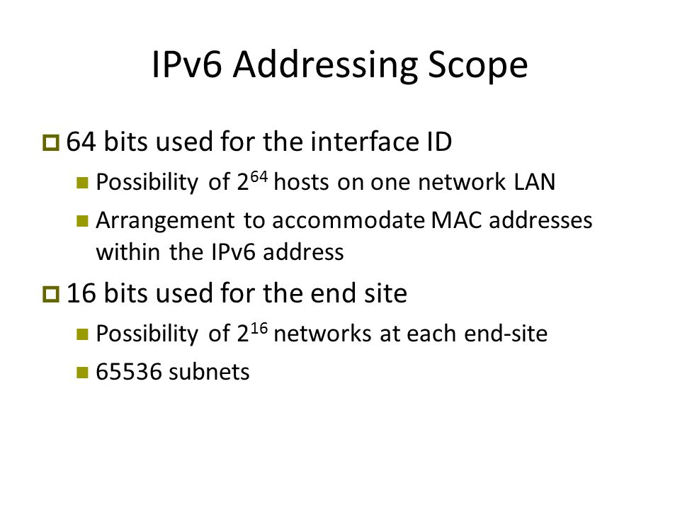 IPv6 Addressing Scope  64 bits used for the interface ID Possibility of 2 64 hosts on one network LAN Arrangement to accommodate MAC addresses within the IPv6 address  16 bits used for the end site Possibility of 2 16 networks at each end-site 65536 subnets