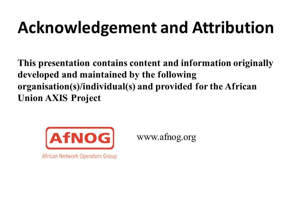 Acknowledgement and Attribution This presentation contains content and information originally developed and maintained by the following organisation(s)/individual(s) and provided for the African Union AXIS Project www.afnog.org