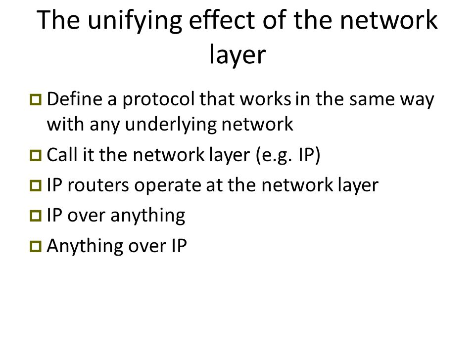 The unifying effect of the network layer  Define a protocol that works in the same way with any underlying network  Call it the network layer (e.g.