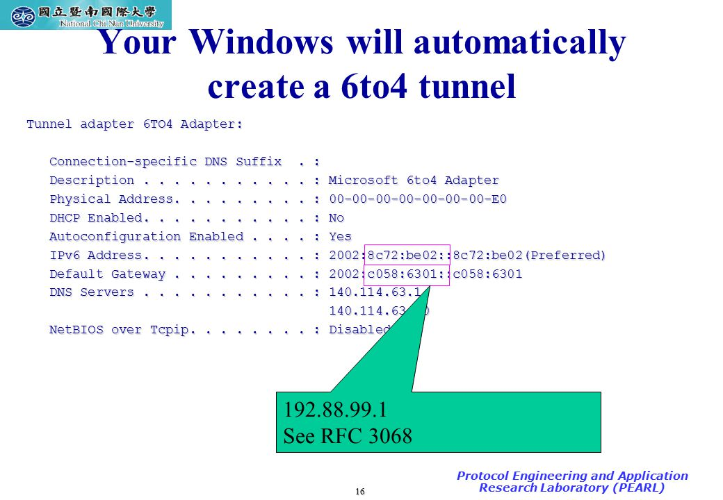 16 TAC2000/2000.7 Protocol Engineering and Application Research Laboratory (PEARL) Your Windows will automatically create a 6to4 tunnel Tunnel adapter 6TO4 Adapter: Connection-specific DNS Suffix.