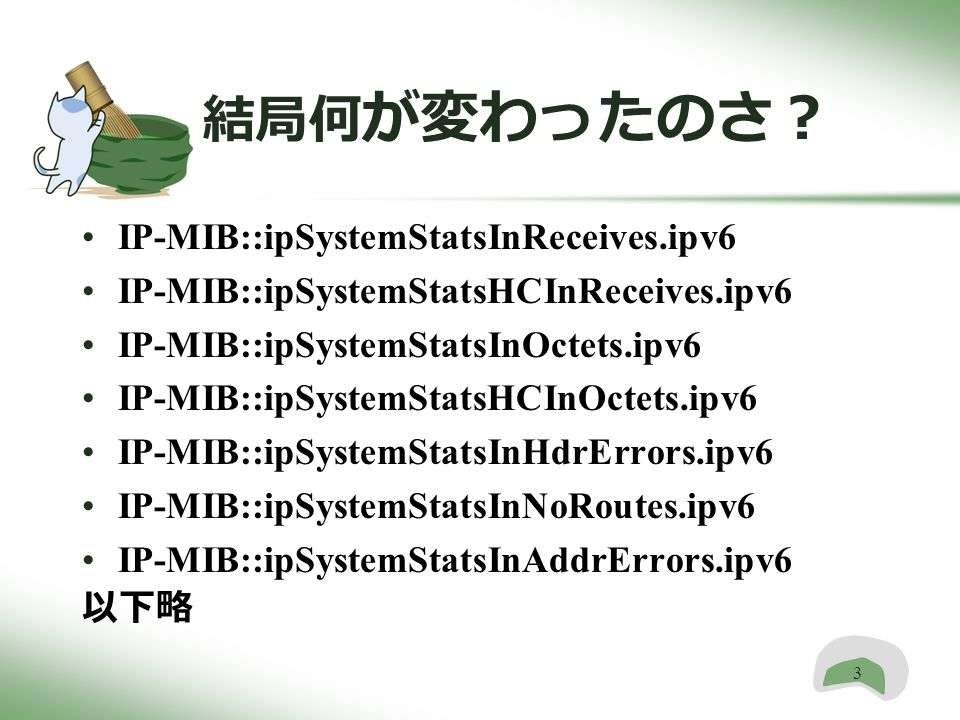 3 結局何 が変わったのさ? IP-MIB::ipSystemStatsInReceives.ipv6 IP-MIB::ipSystemStatsHCInReceives.ipv6 IP-MIB::ipSystemStatsInOctets.ipv6 IP-MIB::ipSystemStatsHCInOctets.ipv6 IP-MIB::ipSystemStatsInHdrErrors.ipv6 IP-MIB::ipSystemStatsInNoRoutes.ipv6 IP-MIB::ipSystemStatsInAddrErrors.ipv6 以下略