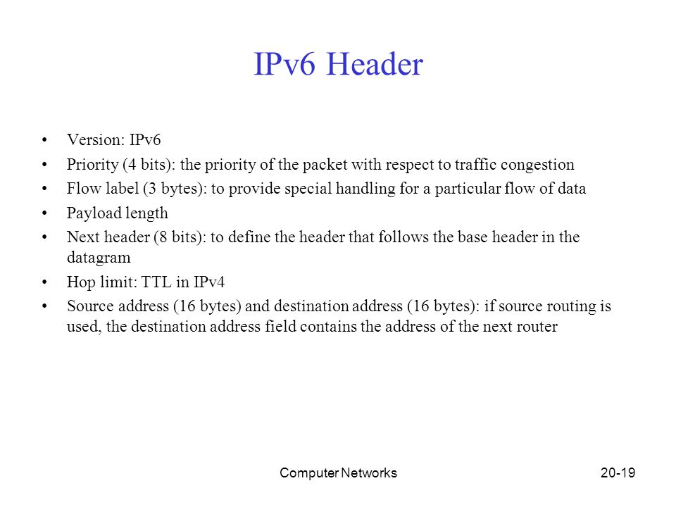 Computer Networks20-19 IPv6 Header Version: IPv6 Priority (4 bits): the priority of the packet with respect to traffic congestion Flow label (3 bytes)