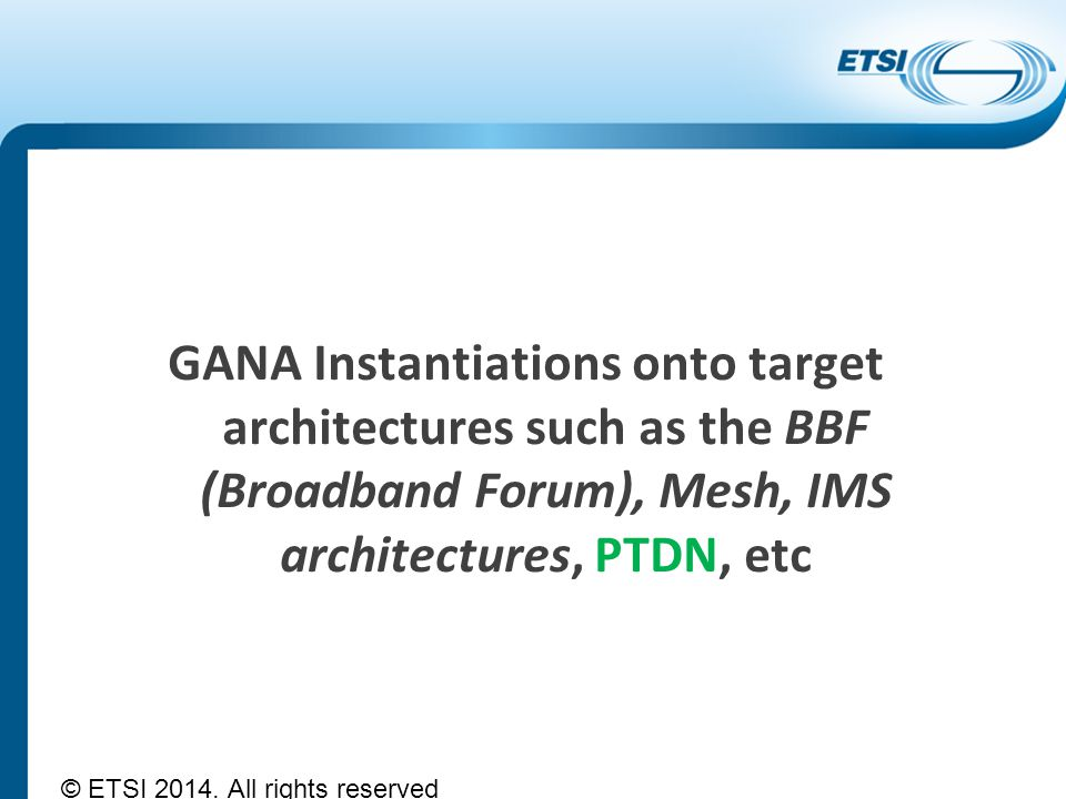 GANA Instantiations onto target architectures such as the BBF (Broadband Forum), Mesh, IMS architectures, PTDN, etc © ETSI 2014. All rights reserved
