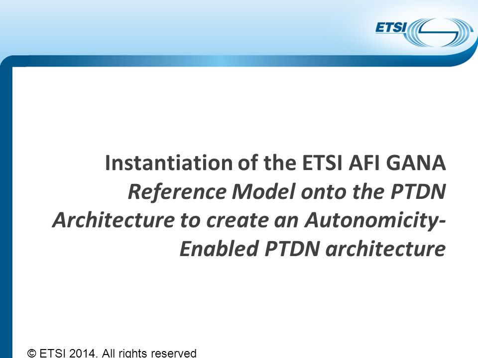 Instantiation of the ETSI AFI GANA Reference Model onto the PTDN Architecture to create an Autonomicity- Enabled PTDN architecture © ETSI 2014. All ri