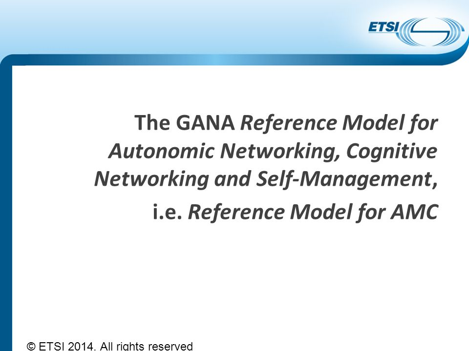 The GANA Reference Model for Autonomic Networking, Cognitive Networking and Self-Management, i.e. Reference Model for AMC © ETSI 2014. All rights rese