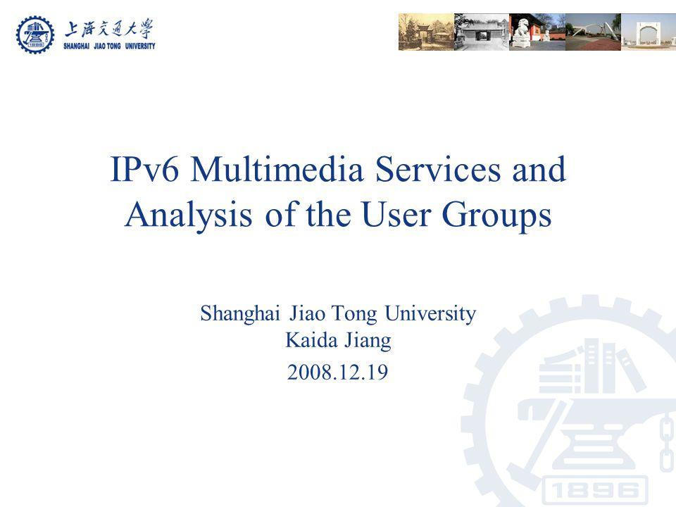 IPv6 Multimedia Services and Analysis of the User Groups Shanghai Jiao Tong University Kaida Jiang 2008.12.19
