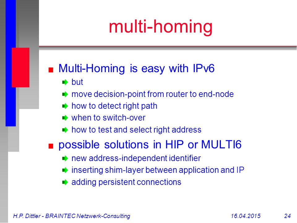 H.P. Dittler - BRAINTEC Netzwerk-Consulting16.04.2015 24 multi-homing Multi-Homing is easy with IPv6 but move decision-point from router to end-node h