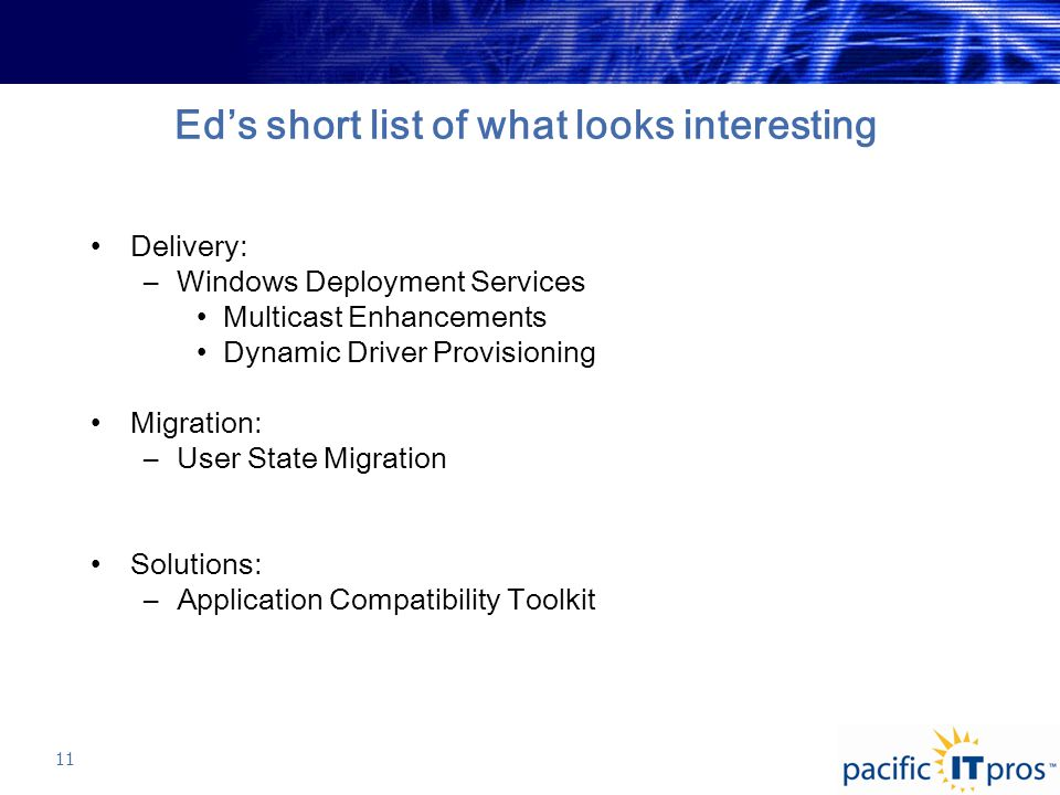 Ed's short list of what looks interesting Delivery: –Windows Deployment Services Multicast Enhancements Dynamic Driver Provisioning Migration: –User State Migration Solutions: –Application Compatibility Toolkit 11