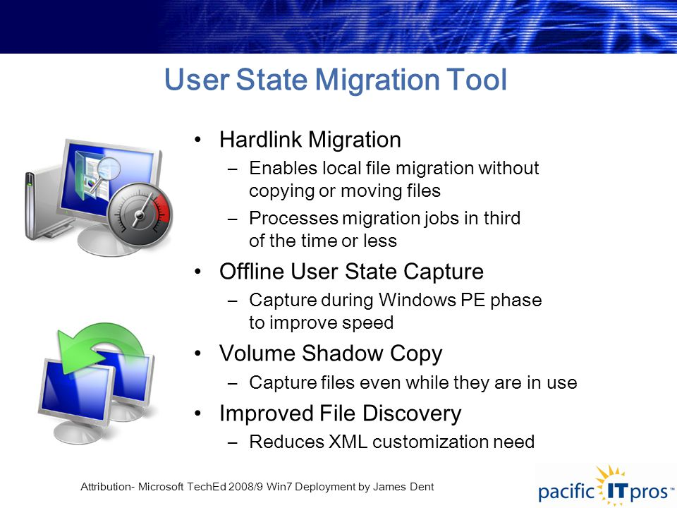 Attribution- Microsoft TechEd 2008/9 Win7 Deployment by James Dent User State Migration Tool Hardlink Migration –Enables local file migration without copying or moving files –Processes migration jobs in third of the time or less Offline User State Capture –Capture during Windows PE phase to improve speed Volume Shadow Copy –Capture files even while they are in use Improved File Discovery –Reduces XML customization need