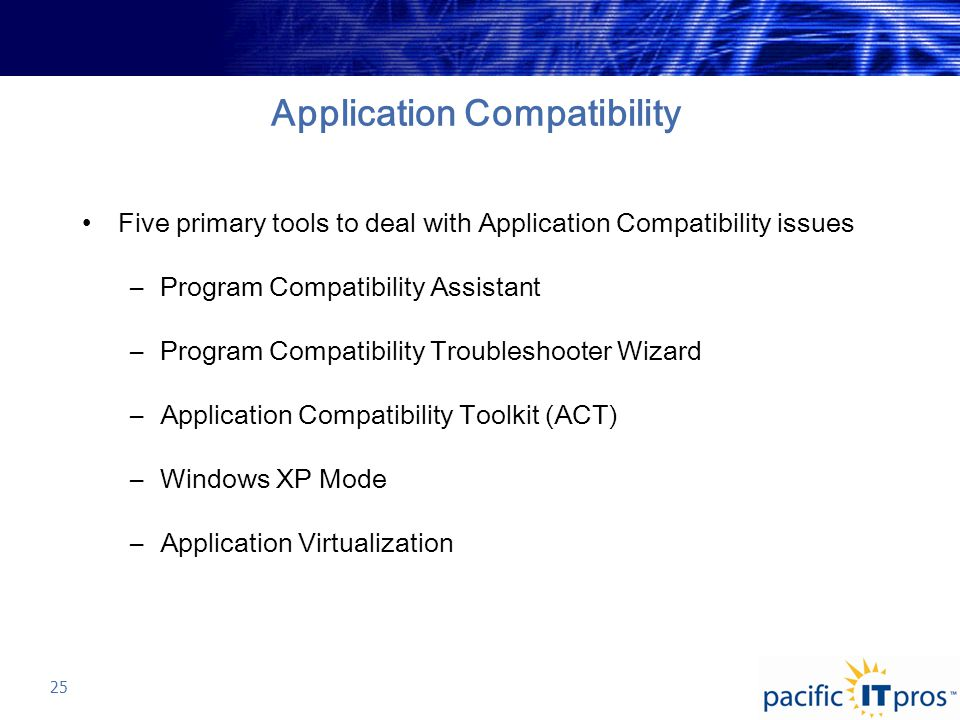 Application Compatibility Five primary tools to deal with Application Compatibility issues –Program Compatibility Assistant –Program Compatibility Troubleshooter Wizard –Application Compatibility Toolkit (ACT) –Windows XP Mode –Application Virtualization 25