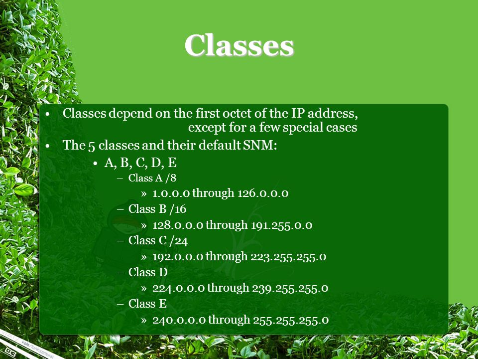 Classes Classes depend on the first octet of the IP address, except for a few special cases The 5 classes and their default SNM: A, B, C, D, E –Class A /8 »1.0.0.0 through 126.0.0.0 –Class B /16 »128.0.0.0 through 191.255.0.0 –Class C /24 »192.0.0.0 through 223.255.255.0 –Class D »224.0.0.0 through 239.255.255.0 –Class E »240.0.0.0 through 255.255.255.0