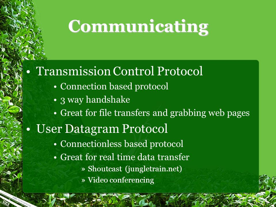 Communicating Transmission Control Protocol Connection based protocol 3 way handshake Great for file transfers and grabbing web pages User Datagram Protocol Connectionless based protocol Great for real time data transfer »Shoutcast (jungletrain.net) »Video conferencing