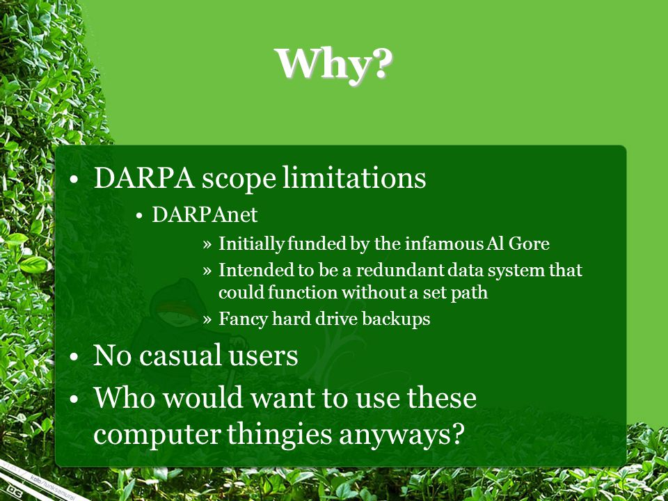 Why? DARPA scope limitations DARPAnet »Initially funded by the infamous Al Gore »Intended to be a redundant data system that could function without a