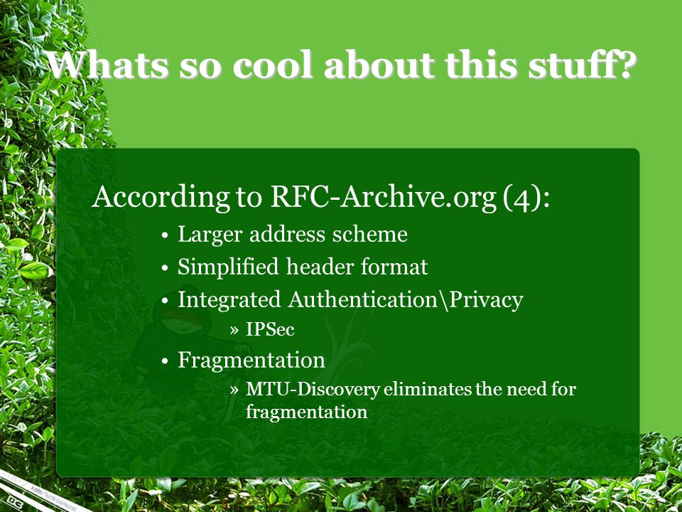 Whats so cool about this stuff? According to RFC-Archive.org (4): Larger address scheme Simplified header format Integrated Authentication\Privacy »IP