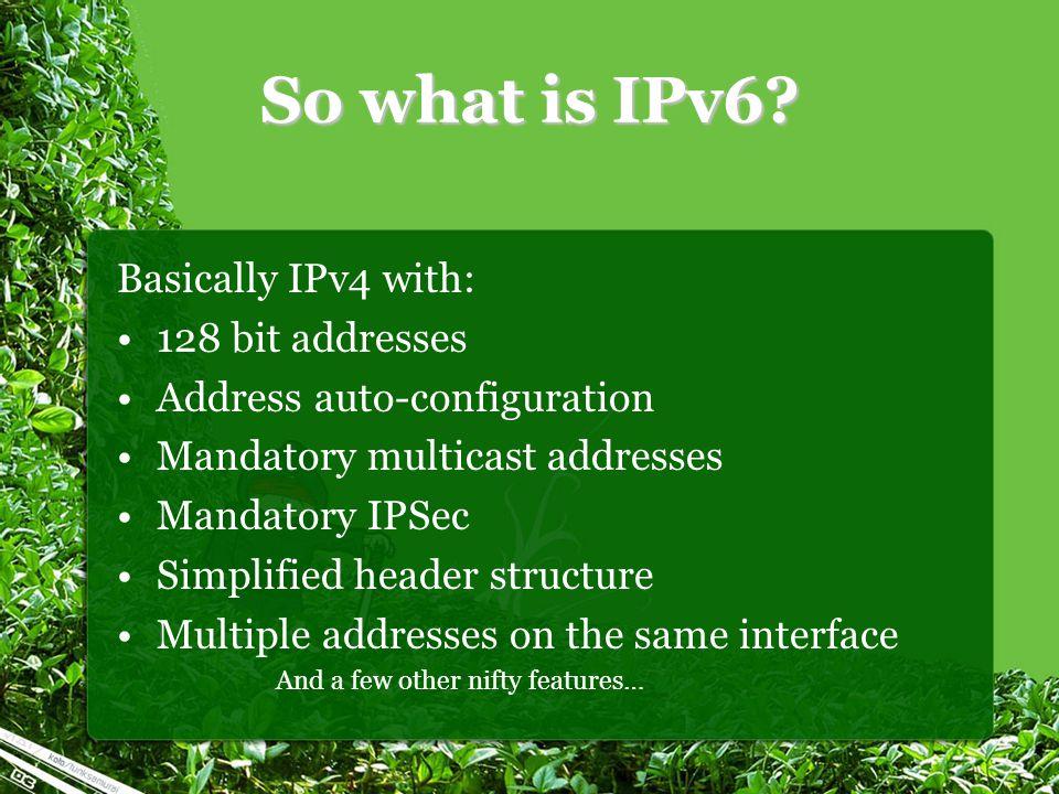 So what is IPv6? Basically IPv4 with: 128 bit addresses Address auto-configuration Mandatory multicast addresses Mandatory IPSec Simplified header str
