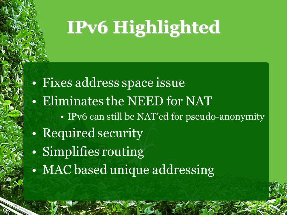 IPv6 Highlighted Fixes address space issue Eliminates the NEED for NAT IPv6 can still be NAT'ed for pseudo-anonymity Required security Simplifies rout