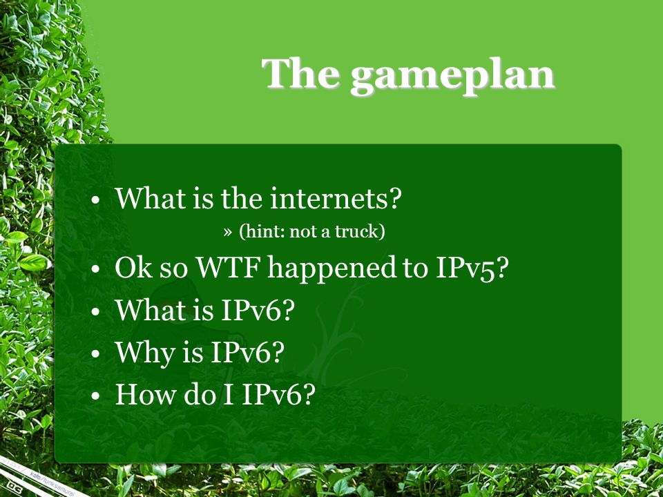 The gameplan What is the internets? »(hint: not a truck) Ok so WTF happened to IPv5? What is IPv6? Why is IPv6? How do I IPv6?