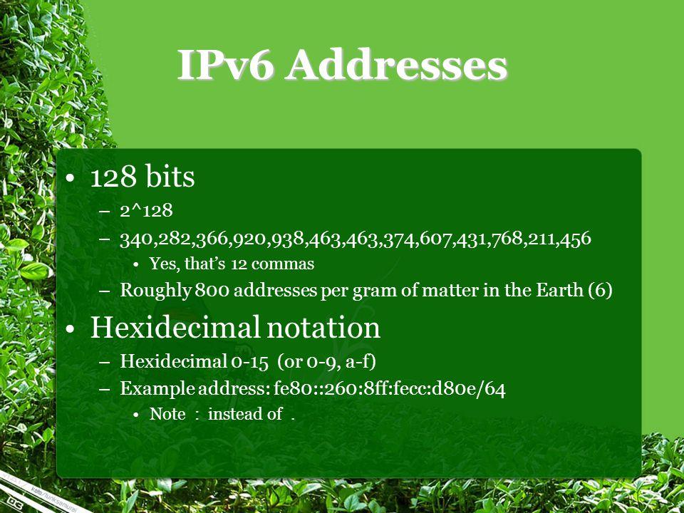 IPv6 Addresses 128 bits –2^128 –340,282,366,920,938,463,463,374,607,431,768,211,456 Yes, that's 12 commas –Roughly 800 addresses per gram of matter in