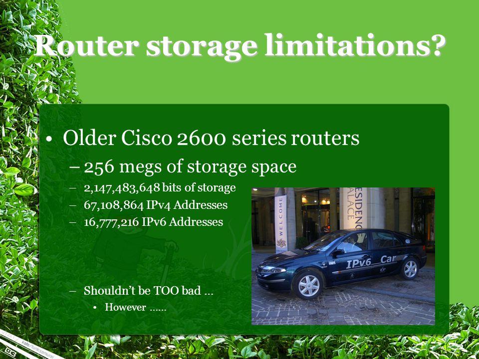 Router storage limitations? Older Cisco 2600 series routers –256 megs of storage space –2,147,483,648 bits of storage –67,108,864 IPv4 Addresses –16,7