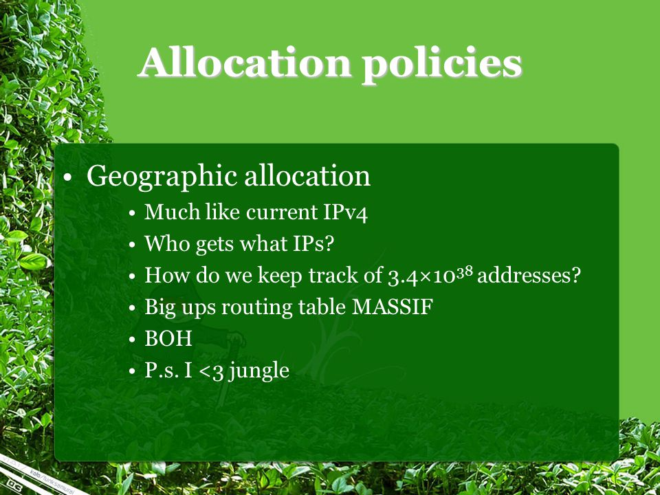 Allocation policies Geographic allocation Much like current IPv4 Who gets what IPs? How do we keep track of 3.4×10 38 addresses? Big ups routing table