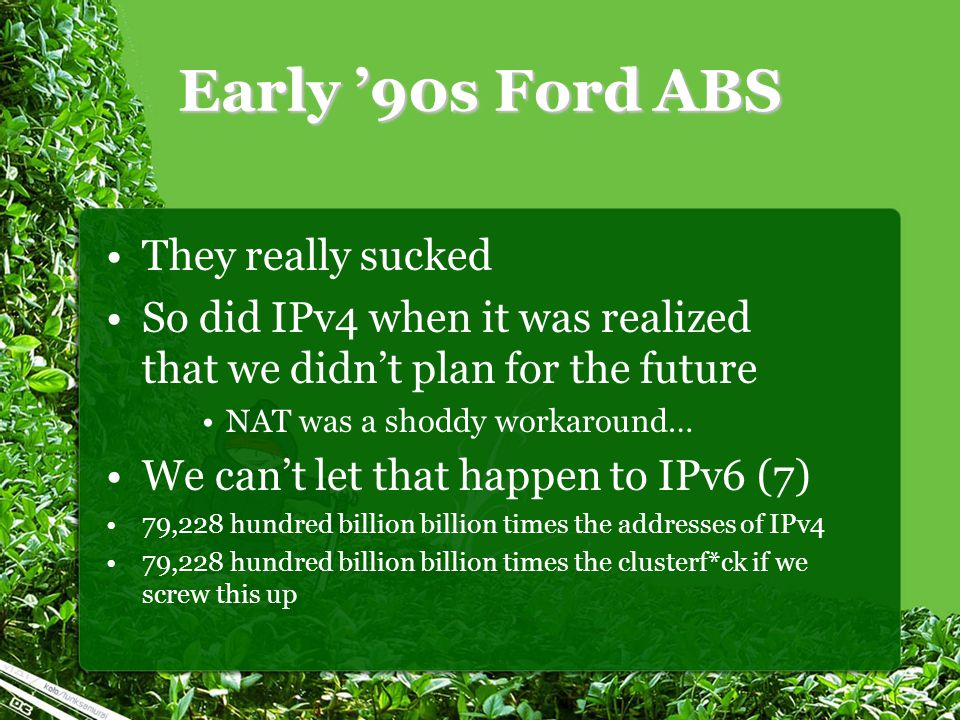 Early '90s Ford ABS They really sucked So did IPv4 when it was realized that we didn't plan for the future NAT was a shoddy workaround… We can't let that happen to IPv6 (7) 79,228 hundred billion billion times the addresses of IPv4 79,228 hundred billion billion times the clusterf*ck if we screw this up