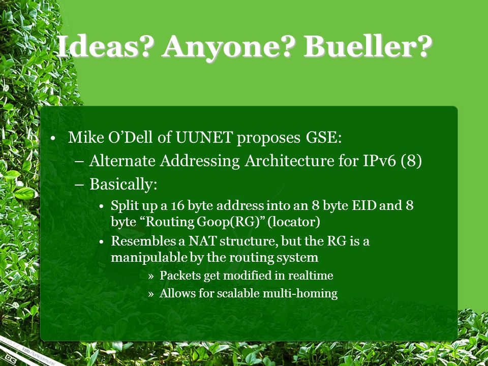 Ideas? Anyone? Bueller? Mike O'Dell of UUNET proposes GSE: –Alternate Addressing Architecture for IPv6 (8) –Basically: Split up a 16 byte address into