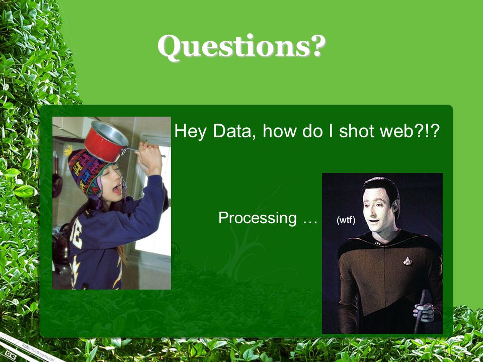 Questions Hey Data, how do I shot web ! Processing … (wtf)