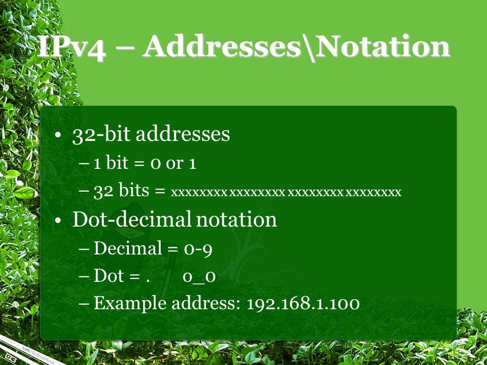 IPv4 – Addresses\Notation 32-bit addresses –1 bit = 0 or 1 –32 bits = xxxxxxxx xxxxxxxx xxxxxxxx xxxxxxxx Dot-decimal notation –Decimal = 0-9 –Dot =.