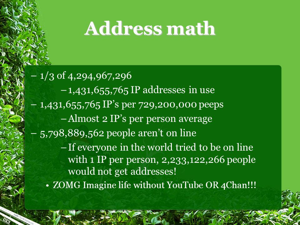 Address math –1/3 of 4,294,967,296 –1,431,655,765 IP addresses in use –1,431,655,765 IP's per 729,200,000 peeps –Almost 2 IP's per person average –5,798,889,562 people aren't on line –If everyone in the world tried to be on line with 1 IP per person, 2,233,122,266 people would not get addresses.