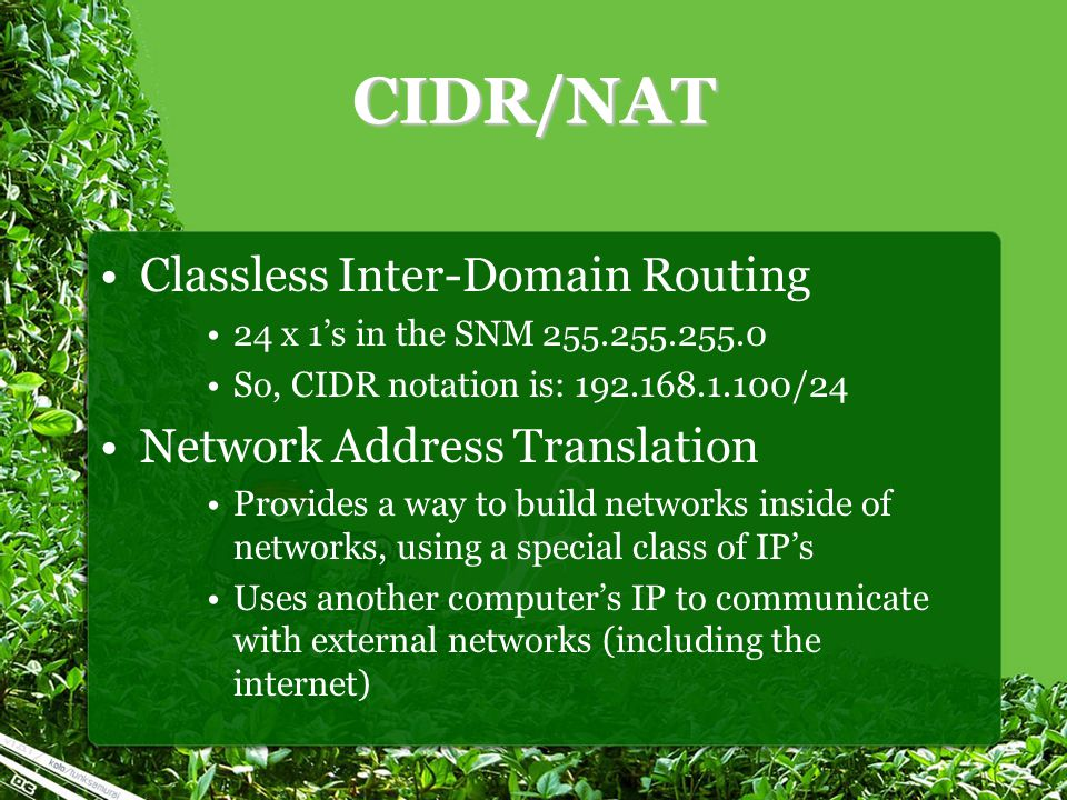 CIDR/NAT Classless Inter-Domain Routing 24 x 1's in the SNM 255.255.255.0 So, CIDR notation is: 192.168.1.100/24 Network Address Translation Provides