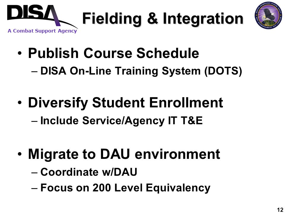 A Combat Support Agency 12 Fielding & Integration Publish Course Schedule –DISA On-Line Training System (DOTS) Diversify Student Enrollment –Include Service/Agency IT T&E Migrate to DAU environment –Coordinate w/DAU –Focus on 200 Level Equivalency