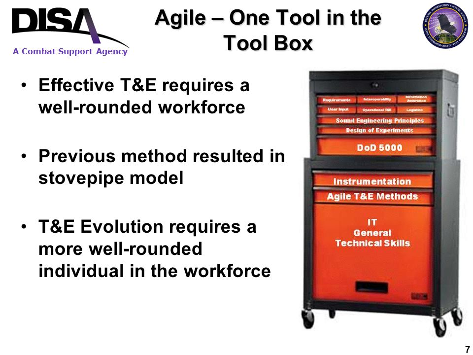 A Combat Support Agency 7 Agile – One Tool in the Tool Box Effective T&E requires a well-rounded workforce Previous method resulted in stovepipe model T&E Evolution requires a more well-rounded individual in the workforce