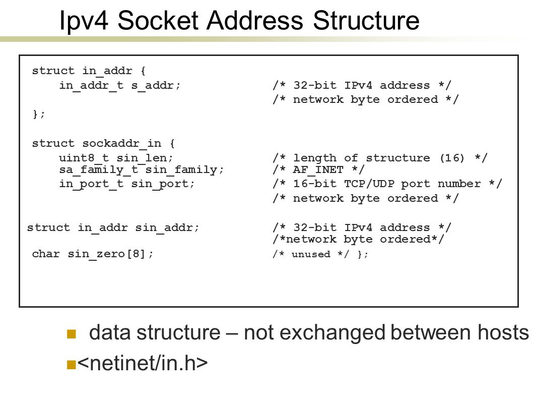 Ipv4 Socket Address Structure struct in_addr { in_addr_t s_addr; /* 32-bit IPv4 address */ /* network byte ordered */ }; struct sockaddr_in { uint8_t